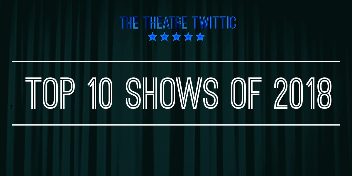 The Theatre Twittic - Top 10 Shows of 2018 Blog